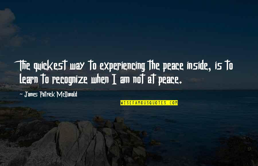 Inside Happiness Quotes By James Patrick McDonald: The quickest way to experiencing the peace inside,