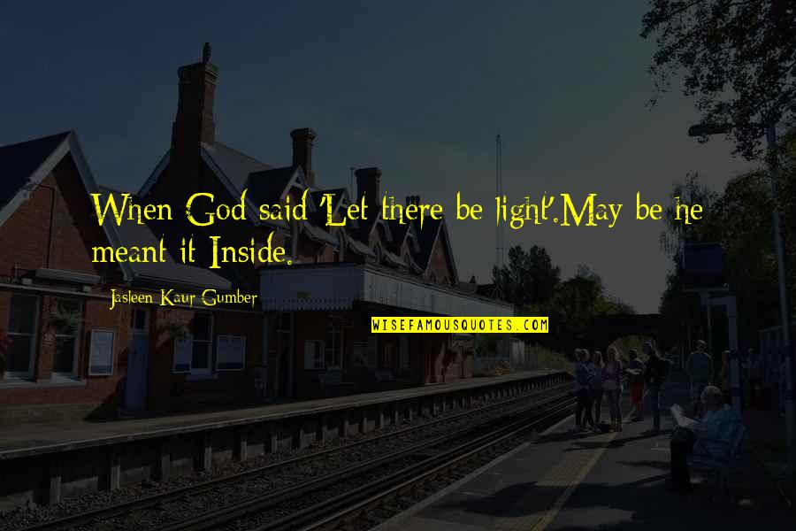Inside Happiness Quotes By Jasleen Kaur Gumber: When God said 'Let there be light'.May be