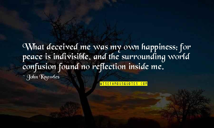 Inside Happiness Quotes By John Knowles: What deceived me was my own happiness; for