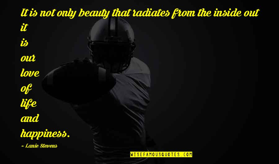 Inside Happiness Quotes By Lanie Stevens: It is not only beauty that radiates from