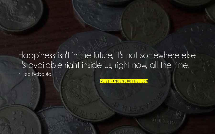 Inside Happiness Quotes By Leo Babauta: Happiness isn't in the future, it's not somewhere