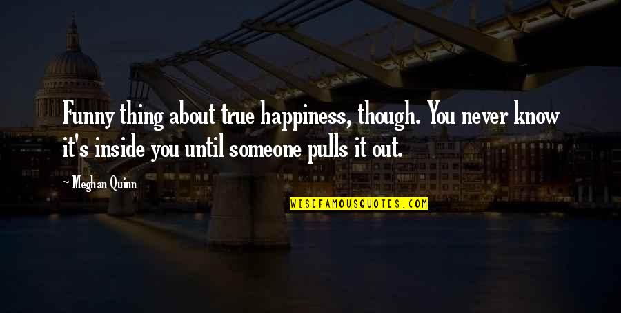 Inside Happiness Quotes By Meghan Quinn: Funny thing about true happiness, though. You never