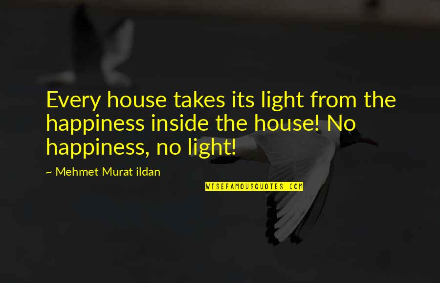 Inside Happiness Quotes By Mehmet Murat Ildan: Every house takes its light from the happiness