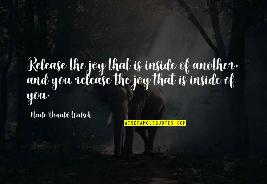 Inside Happiness Quotes By Neale Donald Walsch: Release the joy that is inside of another,