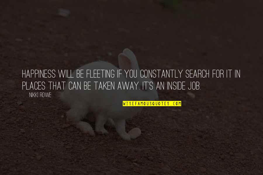Inside Happiness Quotes By Nikki Rowe: Happiness will be fleeting if you constantly search