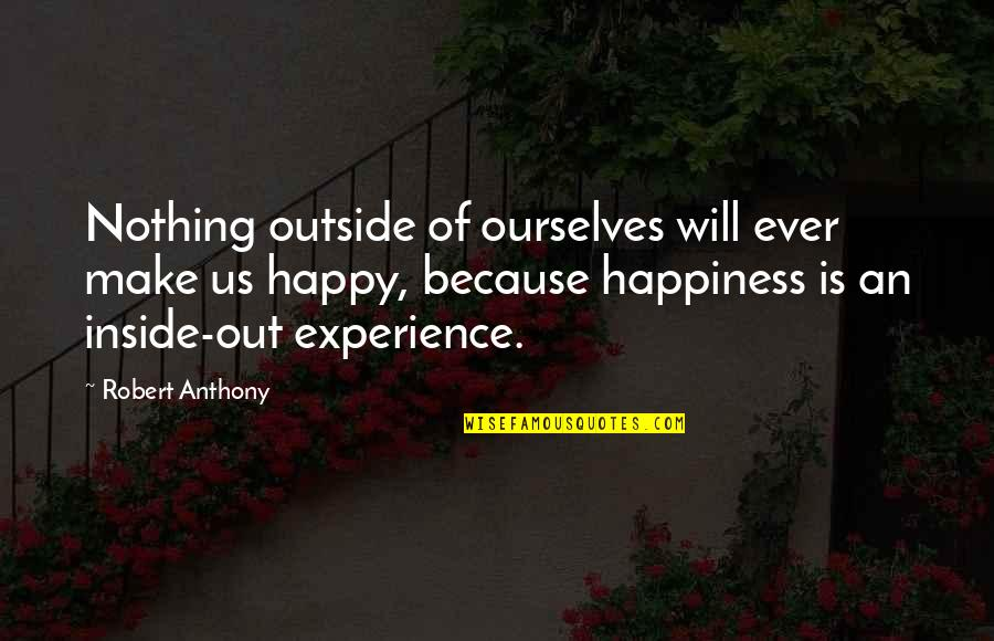 Inside Happiness Quotes By Robert Anthony: Nothing outside of ourselves will ever make us