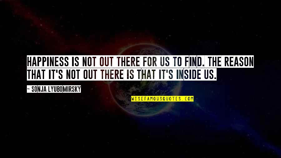 Inside Happiness Quotes By Sonja Lyubomirsky: Happiness is not out there for us to