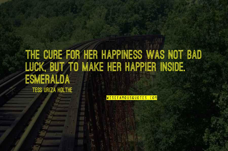 Inside Happiness Quotes By Tess Uriza Holthe: The cure for her happiness was not bad