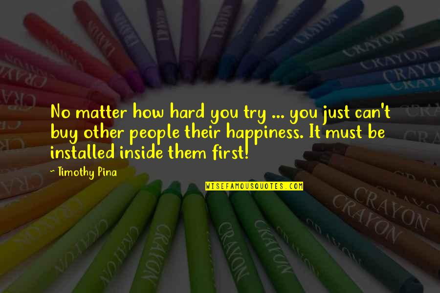 Inside Happiness Quotes By Timothy Pina: No matter how hard you try ... you