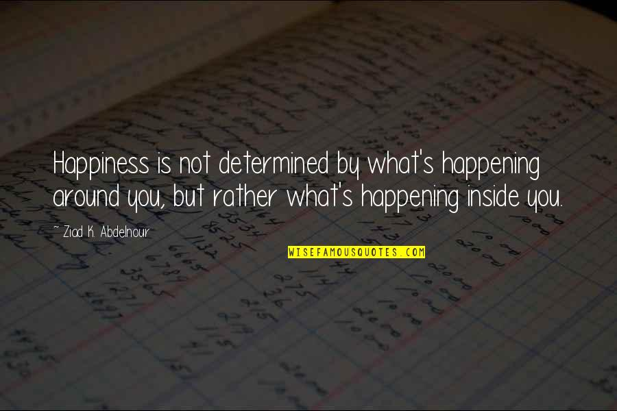 Inside Happiness Quotes By Ziad K. Abdelnour: Happiness is not determined by what's happening around