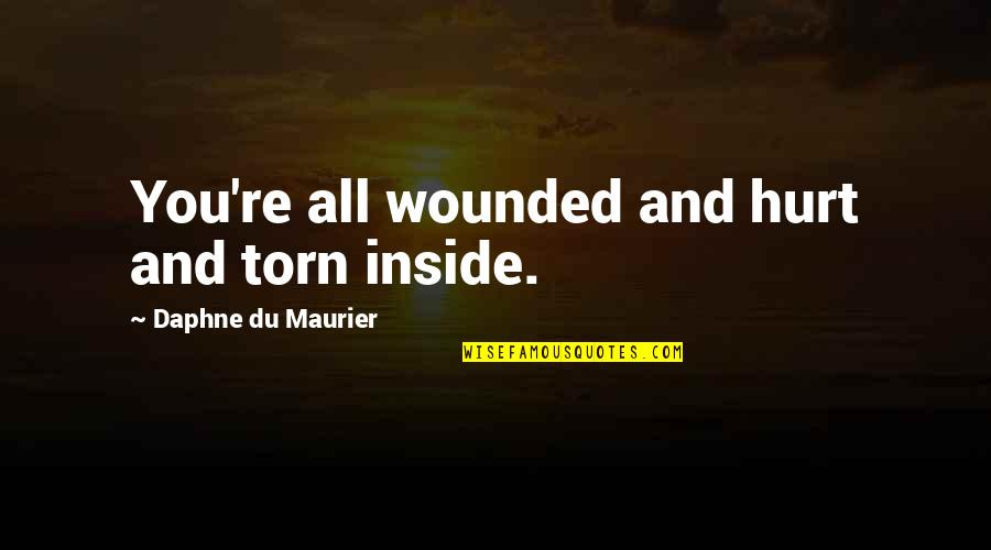 Inside Hurt Quotes By Daphne Du Maurier: You're all wounded and hurt and torn inside.