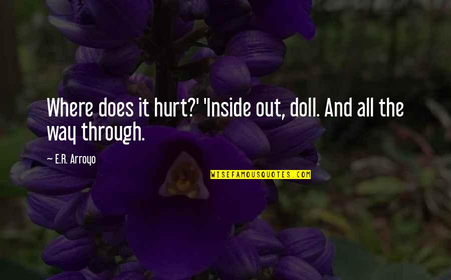 Inside Hurt Quotes By E.R. Arroyo: Where does it hurt?' 'Inside out, doll. And