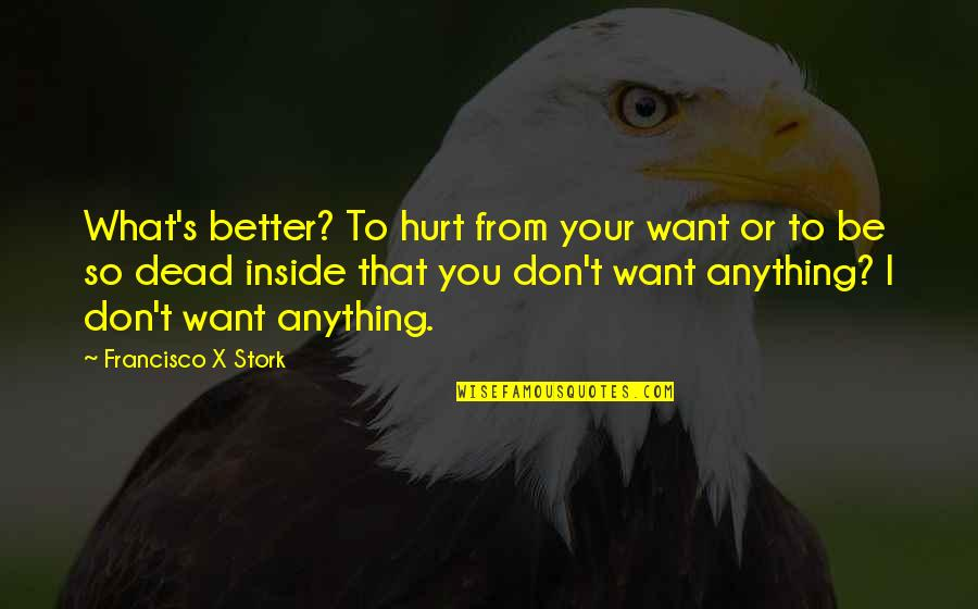 Inside Hurt Quotes By Francisco X Stork: What's better? To hurt from your want or