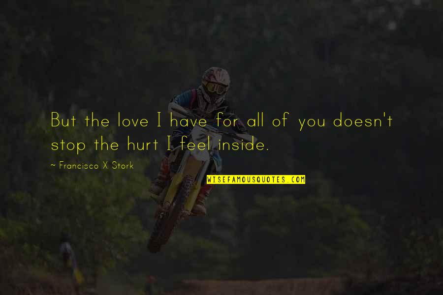 Inside Hurt Quotes By Francisco X Stork: But the love I have for all of