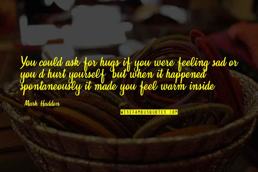Inside Hurt Quotes By Mark Haddon: You could ask for hugs if you were