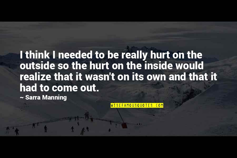 Inside Hurt Quotes By Sarra Manning: I think I needed to be really hurt