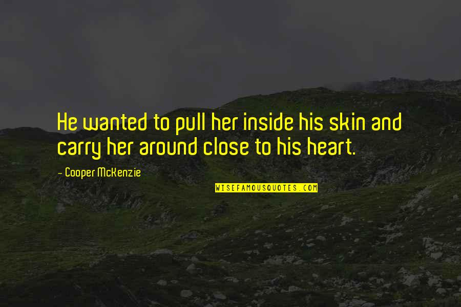 Inside My Heart Is You Quotes By Cooper McKenzie: He wanted to pull her inside his skin