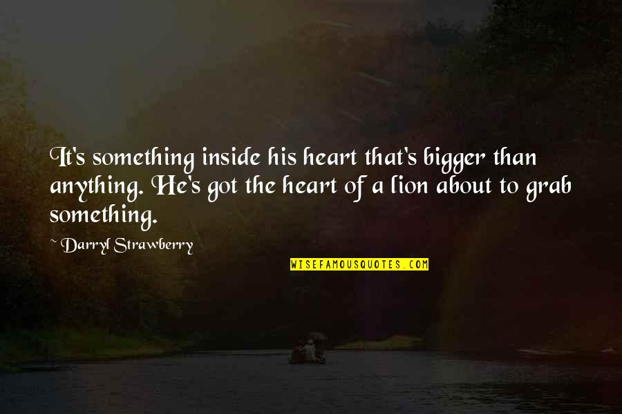 Inside My Heart Is You Quotes By Darryl Strawberry: It's something inside his heart that's bigger than