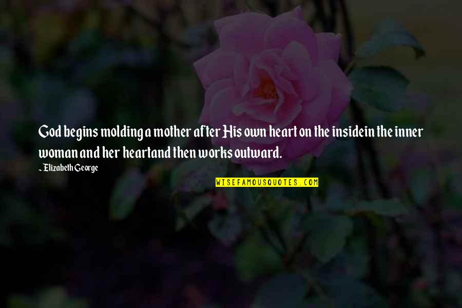 Inside My Heart Is You Quotes By Elizabeth George: God begins molding a mother after His own