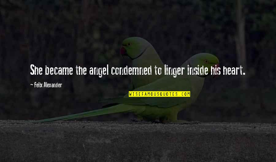Inside My Heart Is You Quotes By Felix Alexander: She became the angel condemned to linger inside