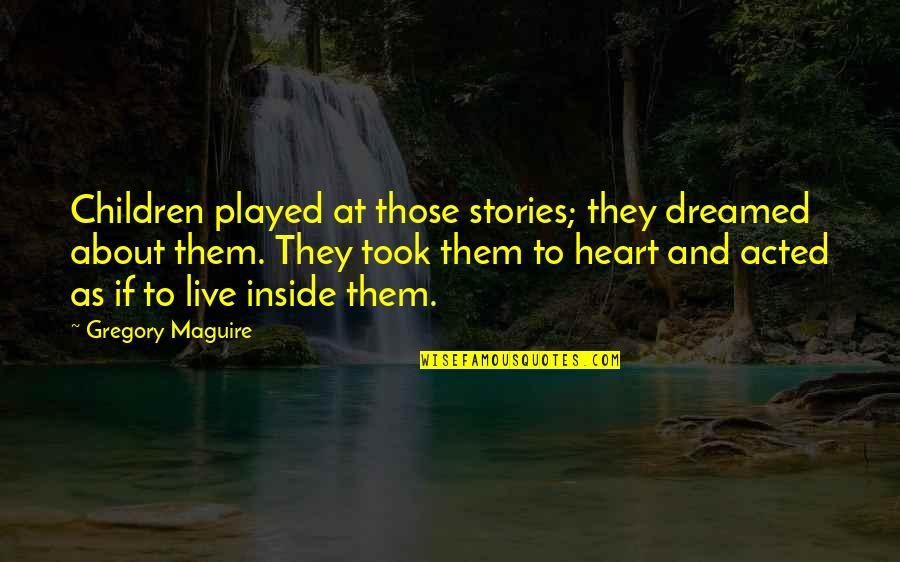 Inside My Heart Is You Quotes By Gregory Maguire: Children played at those stories; they dreamed about