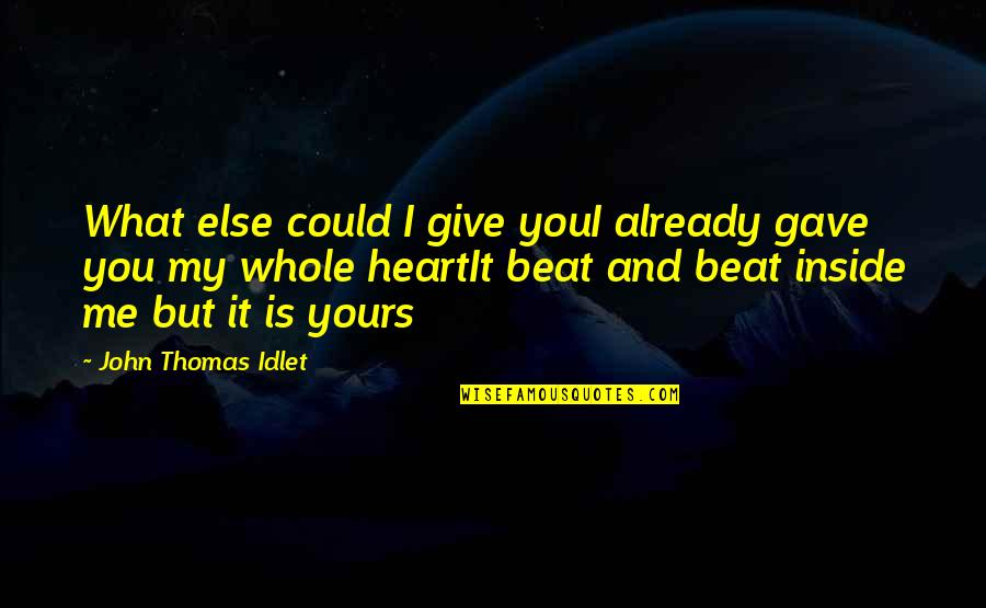 Inside My Heart Is You Quotes By John Thomas Idlet: What else could I give youI already gave