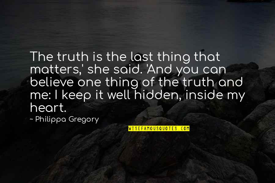Inside My Heart Is You Quotes By Philippa Gregory: The truth is the last thing that matters,'