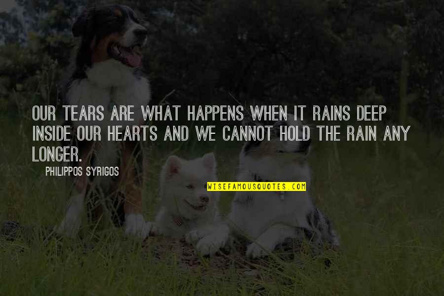 Inside My Heart Is You Quotes By Philippos Syrigos: Our tears are what happens when it rains