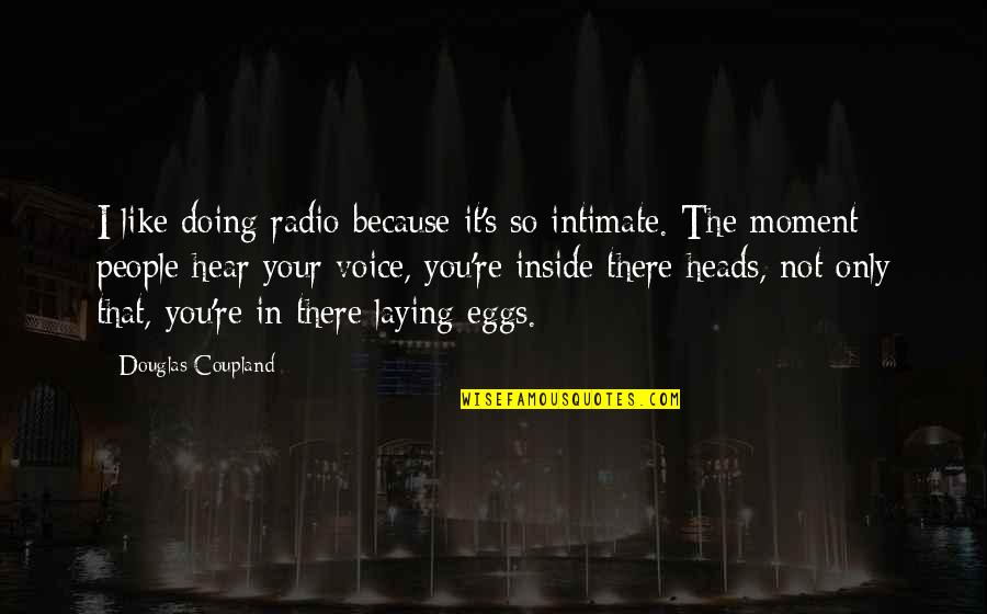 Inside Voice Quotes By Douglas Coupland: I like doing radio because it's so intimate.