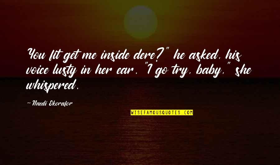 "Inside Voice Quotes By Nnedi Okorafor: You fit get me inside dere?"" he asked,"