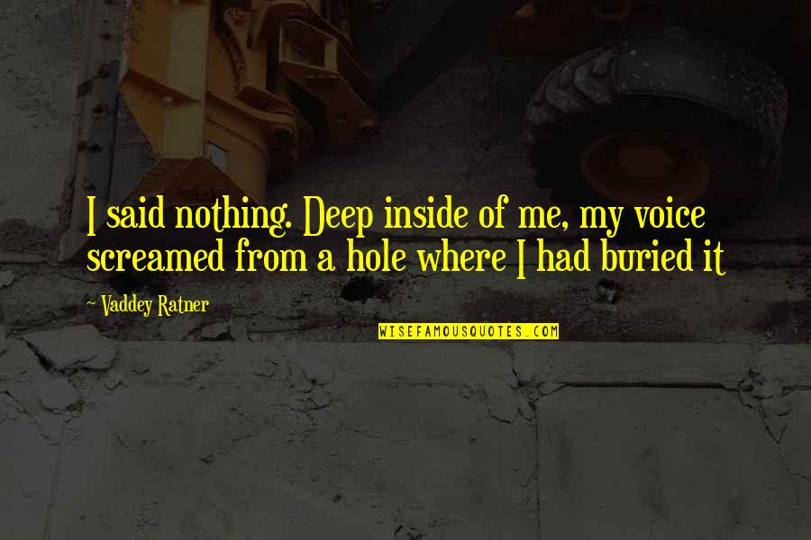 Inside Voice Quotes By Vaddey Ratner: I said nothing. Deep inside of me, my