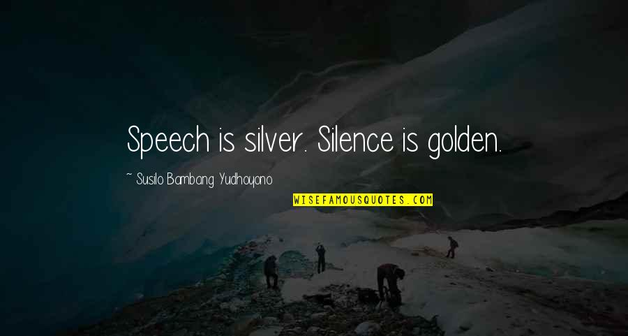 Inspiratif Quotes By Susilo Bambang Yudhoyono: Speech is silver. Silence is golden.