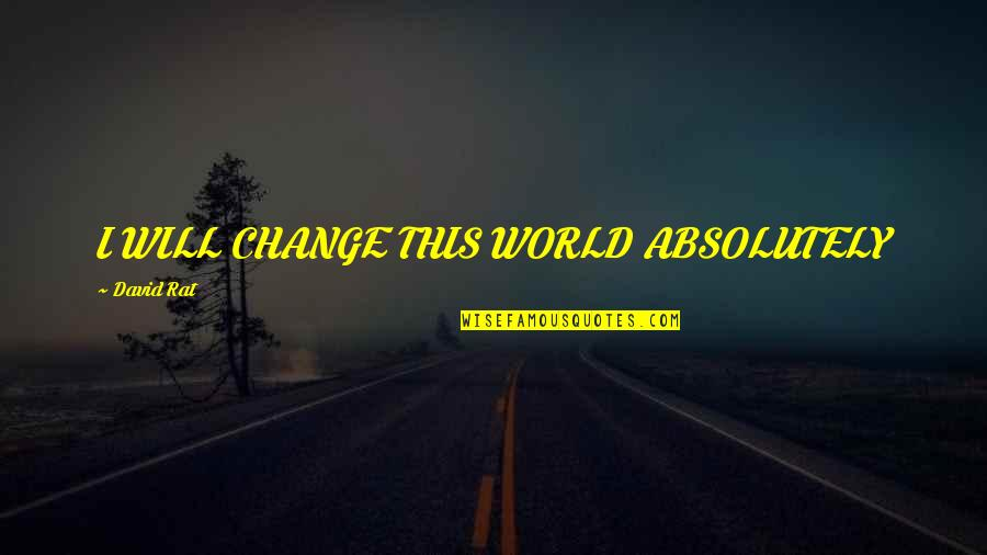 Inspirational Addiction Quotes By David Rat: I WILL CHANGE THIS WORLD ABSOLUTELY