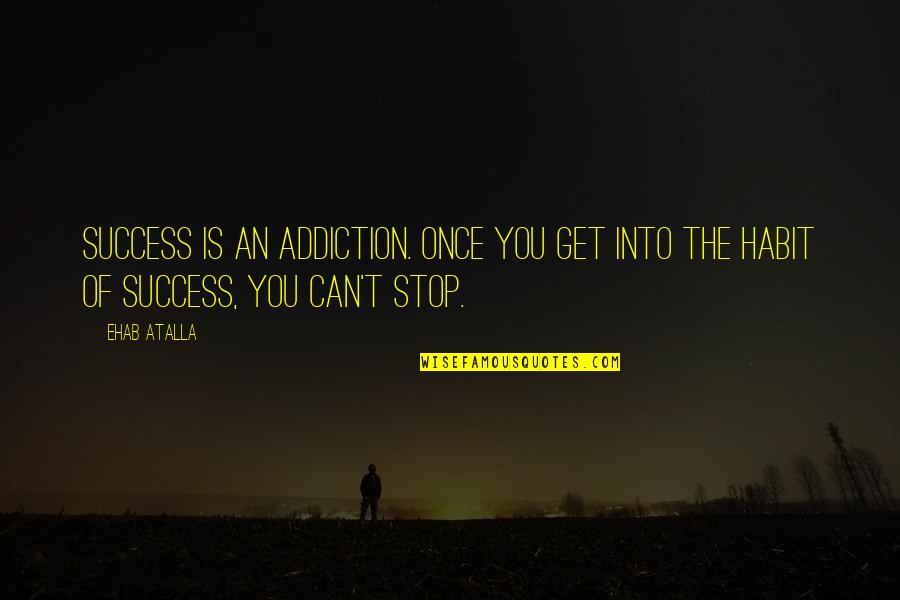 Inspirational Addiction Quotes By Ehab Atalla: Success is an addiction. Once you get into