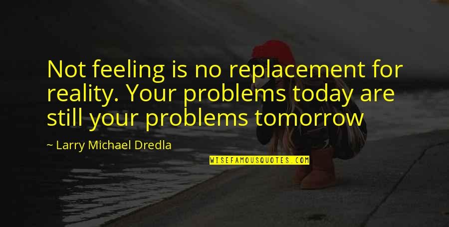 Inspirational Addiction Quotes By Larry Michael Dredla: Not feeling is no replacement for reality. Your