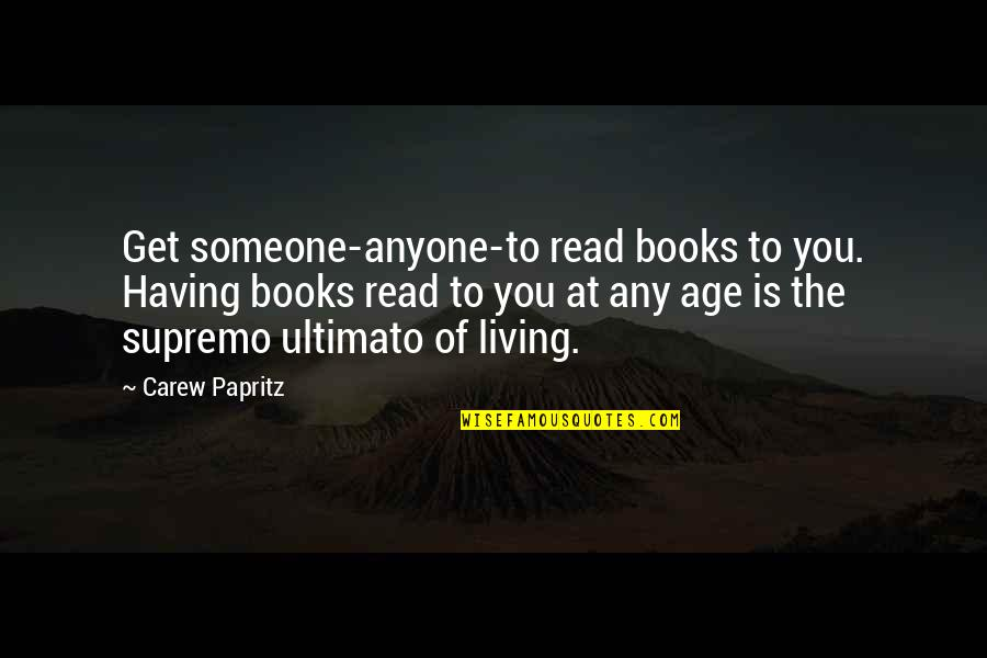 Inspirational Age Quotes By Carew Papritz: Get someone-anyone-to read books to you. Having books