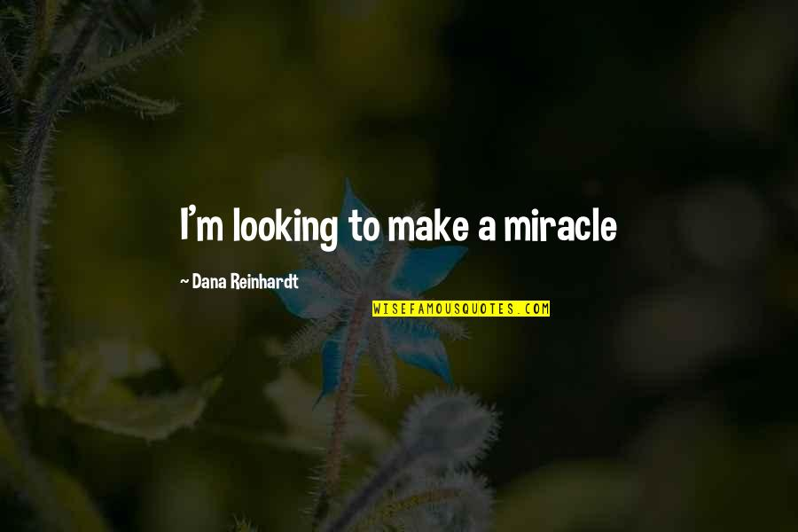 Inspirational Age Quotes By Dana Reinhardt: I'm looking to make a miracle