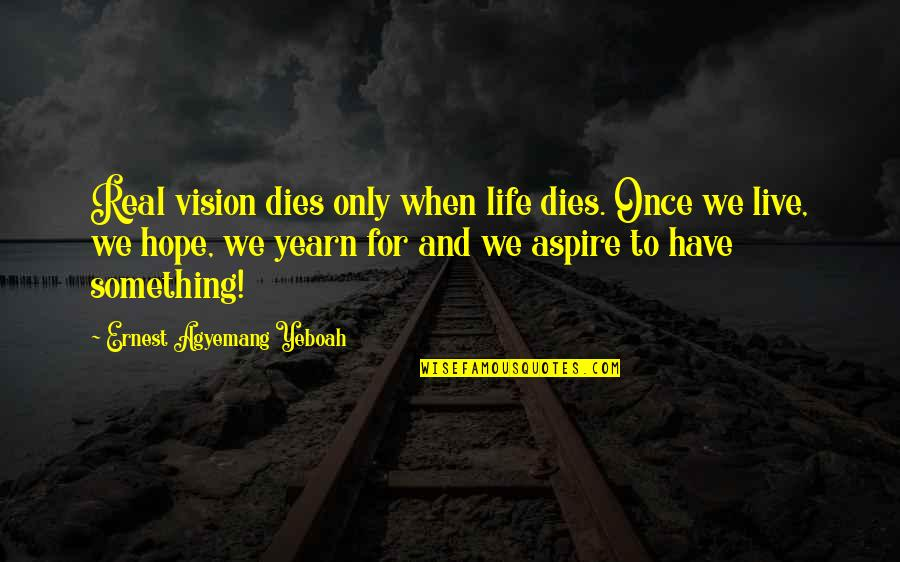 Inspirational Age Quotes By Ernest Agyemang Yeboah: Real vision dies only when life dies. Once
