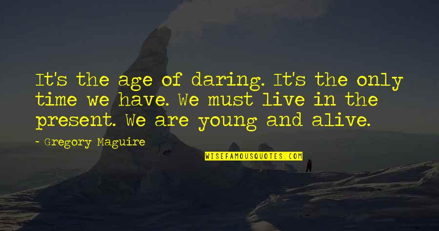 Inspirational Age Quotes By Gregory Maguire: It's the age of daring. It's the only