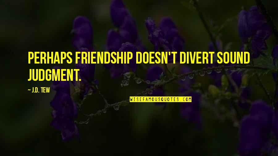 Inspirational Age Quotes By J.D. Tew: Perhaps friendship doesn't divert sound judgment.