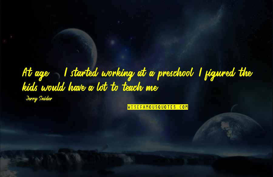 Inspirational Age Quotes By Jerry Snider: At age 64 I started working at a