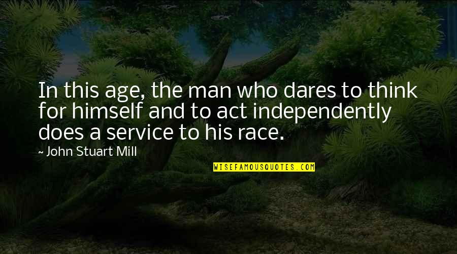 Inspirational Age Quotes By John Stuart Mill: In this age, the man who dares to