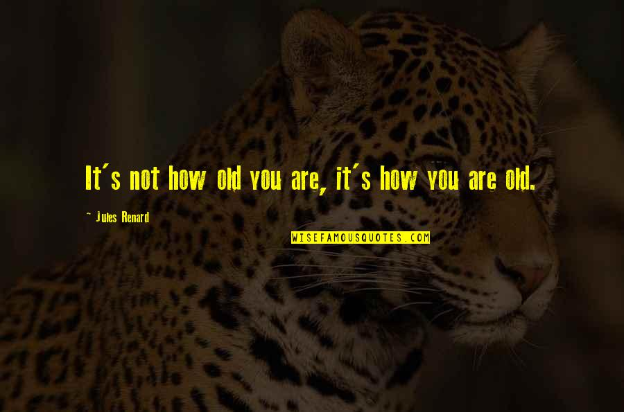 Inspirational Age Quotes By Jules Renard: It's not how old you are, it's how