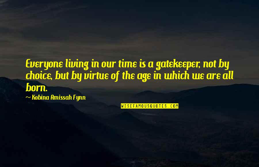 Inspirational Age Quotes By Kobina Amissah Fynn: Everyone living in our time is a gatekeeper,