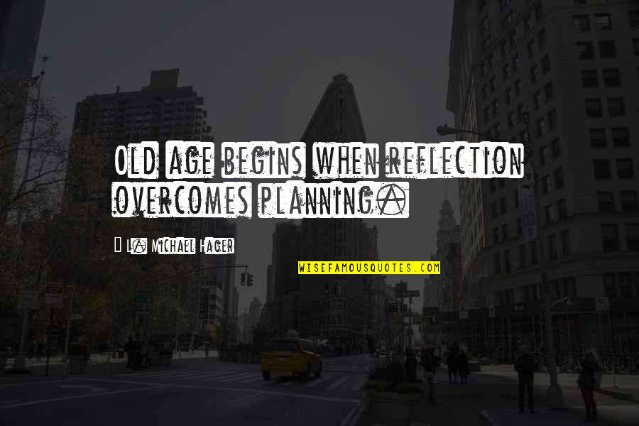 Inspirational Age Quotes By L. Michael Hager: Old age begins when reflection overcomes planning.