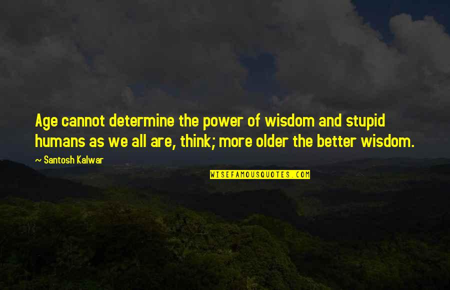 Inspirational Age Quotes By Santosh Kalwar: Age cannot determine the power of wisdom and