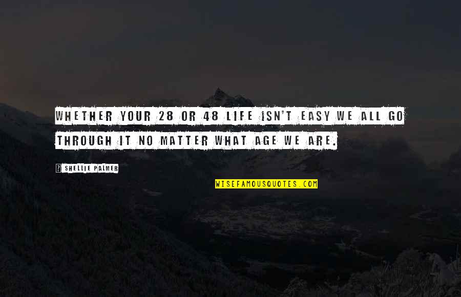 Inspirational Age Quotes By Shellie Palmer: Whether your 28 or 48 life isn't easy