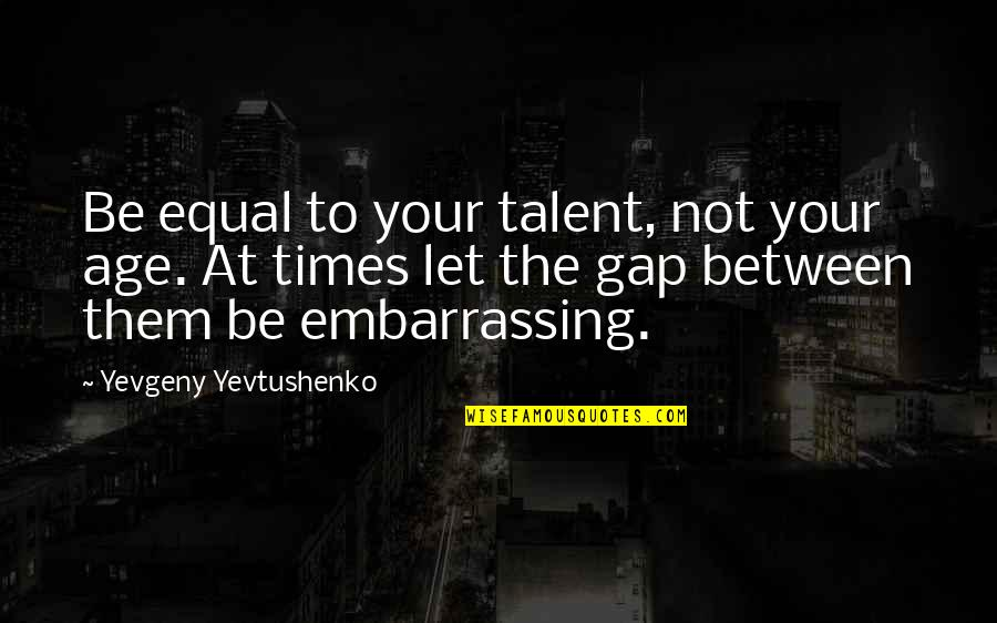 Inspirational Age Quotes By Yevgeny Yevtushenko: Be equal to your talent, not your age.