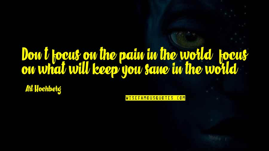 Inspirational Art Quotes By Art Hochberg: Don't focus on the pain in the world,