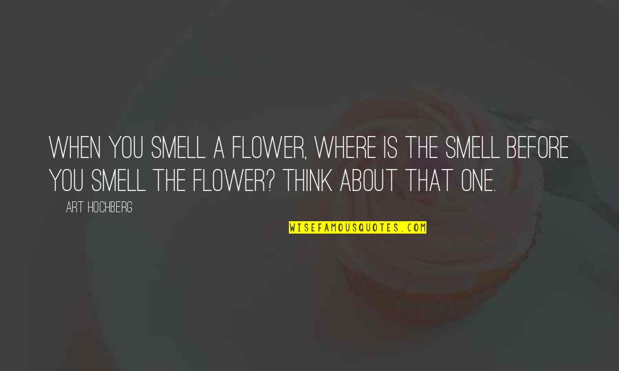 Inspirational Art Quotes By Art Hochberg: When you smell a flower, where is the